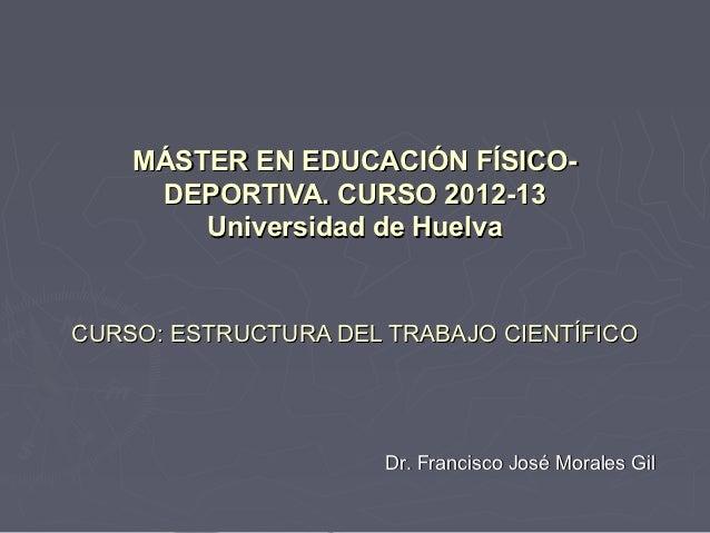 MÁSTER EN EDUCACIÓN FÍSICO-     DEPORTIVA. CURSO 2012-13        Universidad de HuelvaCURSO: ESTRUCTURA DEL TRABAJO CIENTÍF...