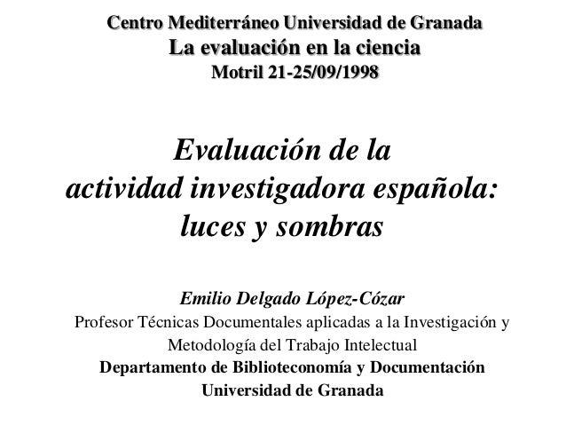 Evaluación de la actividad investigadora española: luces y sombras Emilio Delgado López-Cózar Profesor Técnicas Documental...