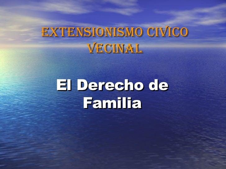 EXTENSIONISMO CIVICO VECINAL El Derecho de Familia