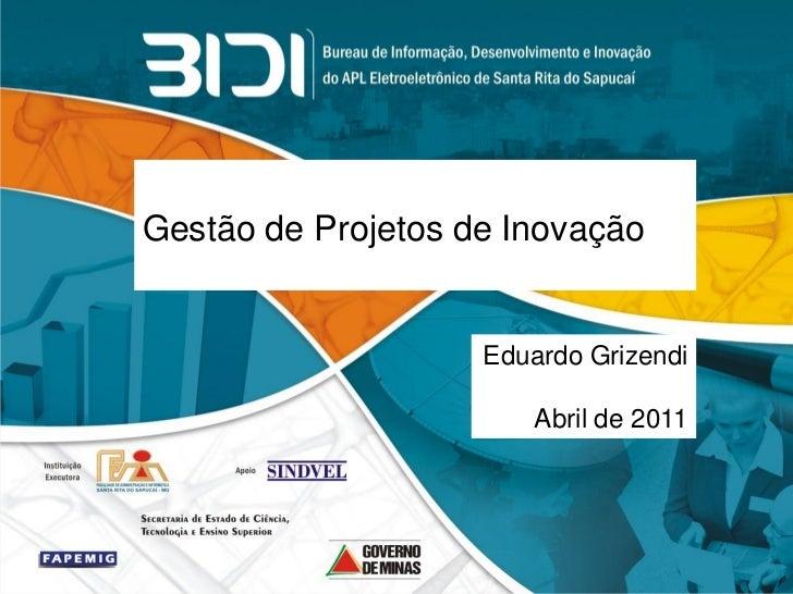 Gestão de Projetos de Inovação                    Eduardo Grizendi                       Abril de 2011