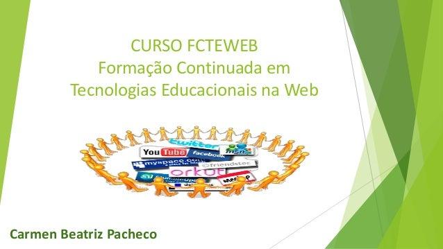 CURSO FCTEWEB Formação Continuada em Tecnologias Educacionais na Web Carmen Beatriz Pacheco