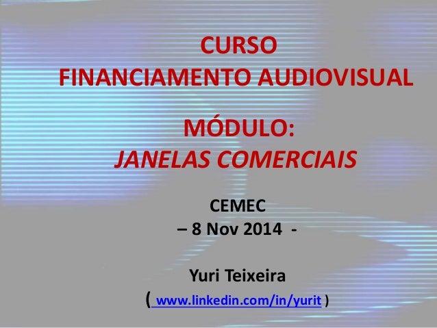 CURSO  FINANCIAMENTO AUDIOVISUAL  MÓDULO:  JANELAS COMERCIAIS  CEMEC  – 8 Nov 2014 -  Yuri Teixeira  ( www.linkedin.com/in...