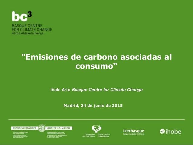 """""""Emisiones de carbono asociadas al consumo"""" Madrid, 24 de junio de 2015 Iñaki Arto Basque Centre for Climate Change"""