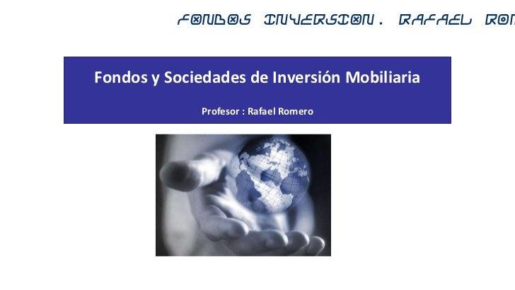 FONDOS INVERSION. Rafael RomFondos y Sociedades de Inversión Mobiliaria              Profesor : Rafael Romero