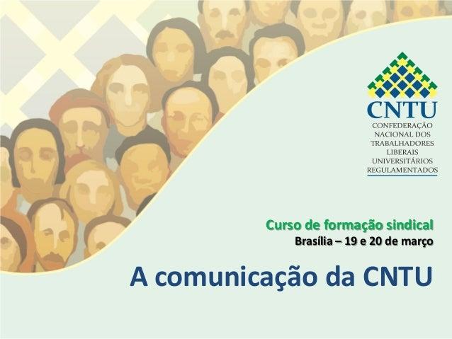 Curso de formação sindical             Brasília – 19 e 20 de marçoA comunicação da CNTU