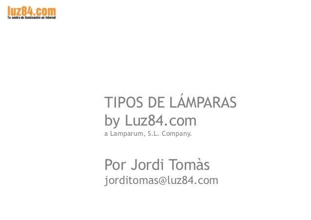 TIPOS DE LÁMPARAS by Luz84.com a Lamparum, S.L. Company.  Por Jordi Tomàs jorditomas@luz84.com