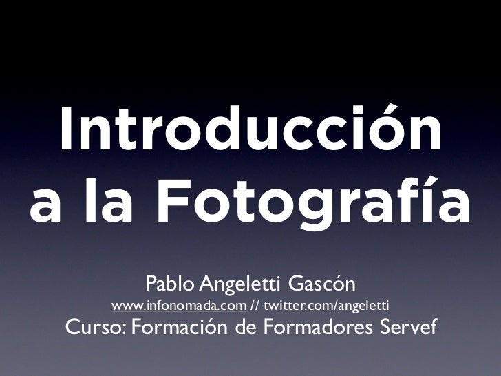 Introduccióna la Fotografía          Pablo Angeletti Gascón     www.infonomada.com // twitter.com/angeletti Curso: Formaci...