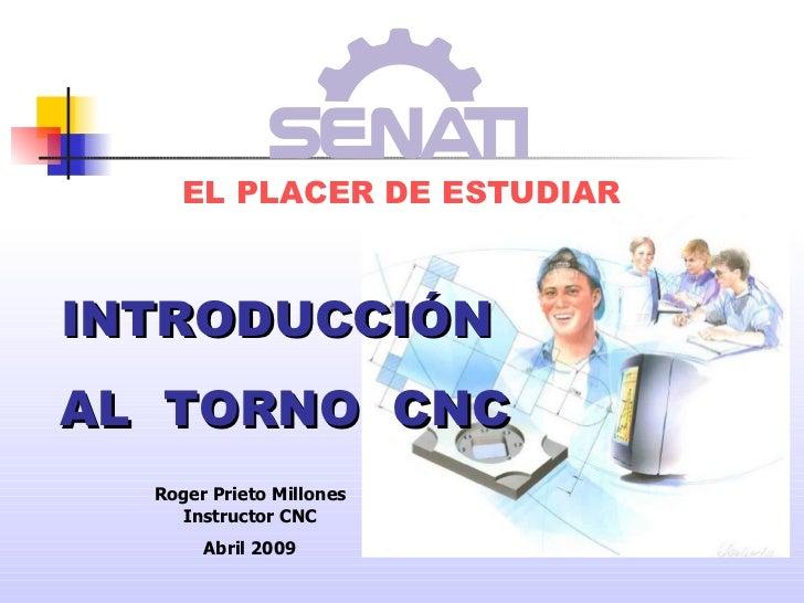 EL PLACER DE ESTUDIAR INTRODUCCIÓN AL  TORNO  CNC Roger Prieto Millones Instructor CNC Abril 2009