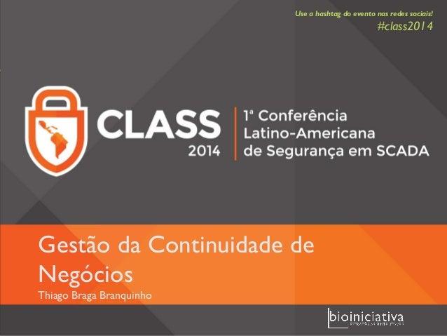 Gestão da Continuidade de Negócios Thiago Braga Branquinho Use a hashtag do evento nas redes sociais! #class2014