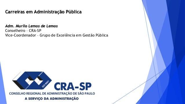 Carreiras em Administração Pública Adm. Murilo Lemos de Lemos Conselheiro – CRA-SP Vice-Coordenador – Grupo de Excelência ...
