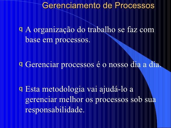 Gerenciamento de Processos <ul><li>A organização do trabalho se faz com base em processos. </li></ul><ul><li>Gerenciar pro...