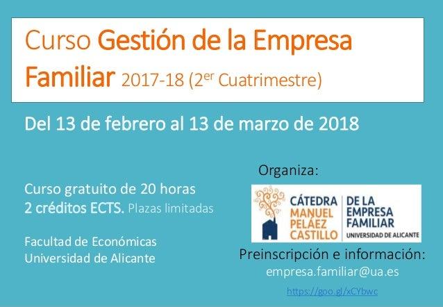 Curso Gestión de la Empresa Familiar 2017-18 (2er Cuatrimestre) Del 13 de febrero al 13 de marzo de 2018 Curso gratuito de...