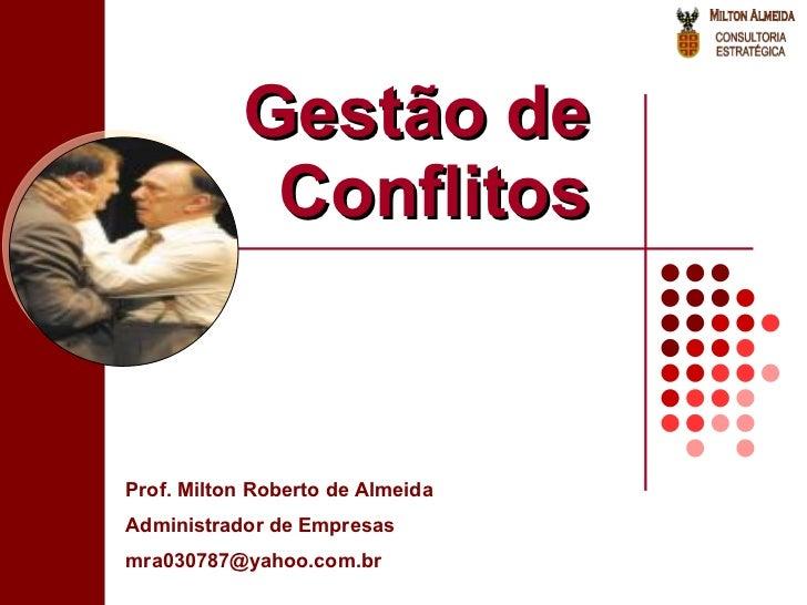 Gestão de Conflitos Prof. Milton Roberto de Almeida Administrador de Empresas [email_address]