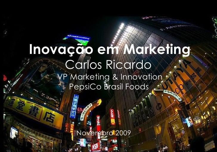 Inovação em Marketing Carlos Ricardo   VP Marketing & Innovation PepsiCo Brasil Foods   Novembro 2009