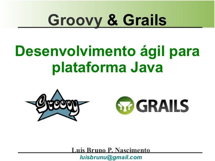 Groovy & GrailsDesenvolvimento ágil para    plataforma Java       Luís Bruno P. Nascimento         luisbrunu@gmail.com