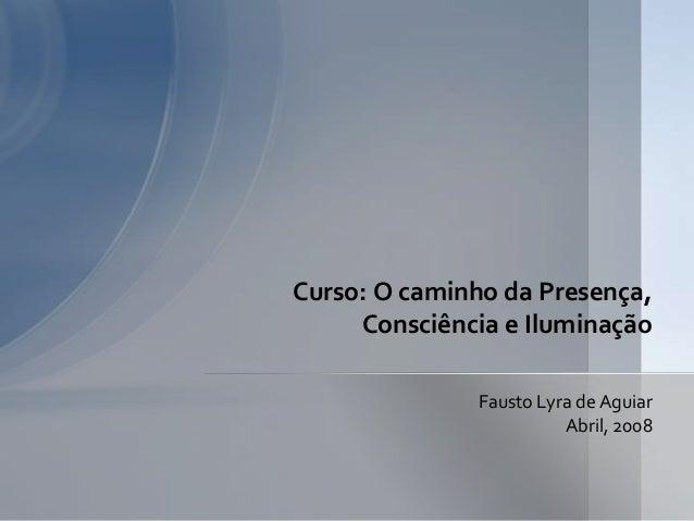 Fausto Lyra de Aguiar Abril, 2008 Curso: O caminho da Presença, Consciência e Iluminação