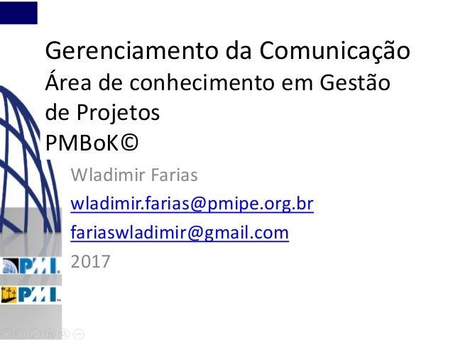 Gerenciamento da Comunicação Área de conhecimento em Gestão de Projetos PMBoK© Wladimir Farias wladimir.farias@pmipe.org.b...