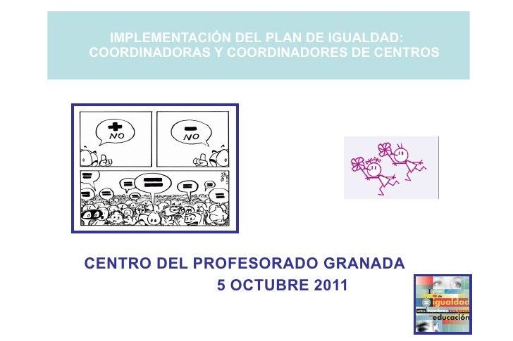 IMPLEMENTACIÓN DEL PLAN DE IGUALDAD:  COORDINADORAS Y COORDINADORES DE CENTROS <ul><ul><li>CENTRO DEL PROFESORADO GRANADA ...