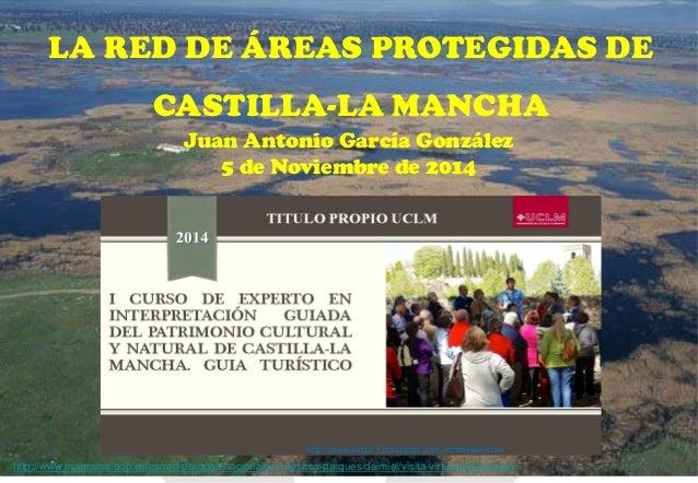 LA RED DE ÁREAS PROTEGIDAS DE CASTILLA-LA MANCHA  Juan Antonio García González  5 de Noviembre de 2014  http://www.exigp-1...