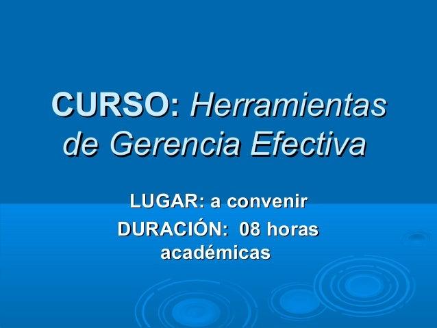 CURSO:CURSO: HerramientasHerramientas de Gerencia Efectivade Gerencia Efectiva LUGAR: a convenirLUGAR: a convenir DURACIÓN...