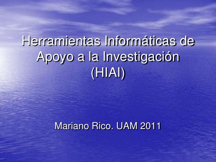 Herramientas Informáticas de  Apoyo a la Investigación           (HIAI)     Mariano Rico. UAM 2011