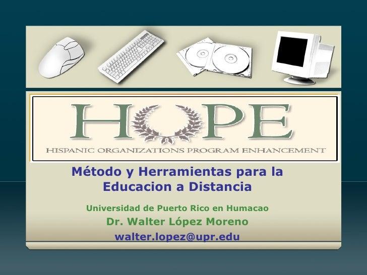 Método y Herramientas para la Educacion a Distancia Universidad de Puerto Rico en Humacao Dr. Walter López Moreno [email_a...