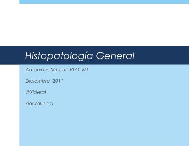 Histopatología General Antonio E. Serrano PhD. MT. Diciembre 2011 @Xideral xideral.com