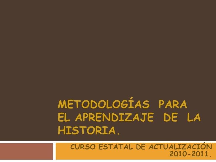 METODOLOGÍAS  PARA  EL APRENDIZAJE  DE  LA  HISTORIA.<br />CURSO ESTATAL DE ACTUALIZACIÓN 2010-2011.<br />
