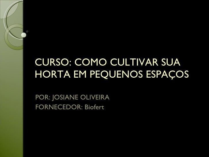 CURSO: COMO CULTIVAR SUA HORTA EM PEQUENOS ESPAÇOS POR: JOSIANE OLIVEIRA FORNECEDOR: Biofert