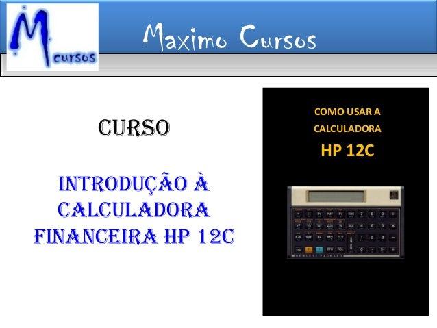 Maximo Cursos COMO USAR A CALCULADORA HP 12C CURSO INTRODUÇÃO À CalCUlaDORa FINaNCeIRa HP 12C