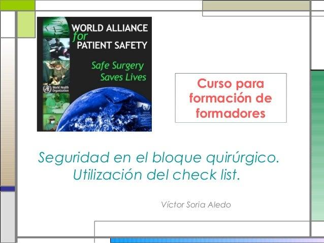 Víctor Soria Aledo Seguridad en el bloque quirúrgico. Utilización del check list. Curso para formación de formadores