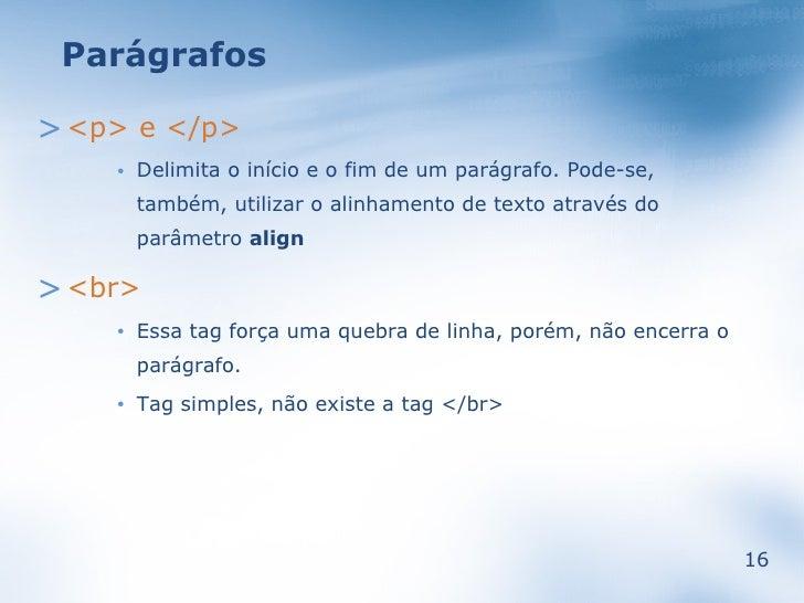 Parágrafos  > <p> e </p>         Delimita o início e o fim de um parágrafo. Pode-se,     •          também, utilizar o ali...