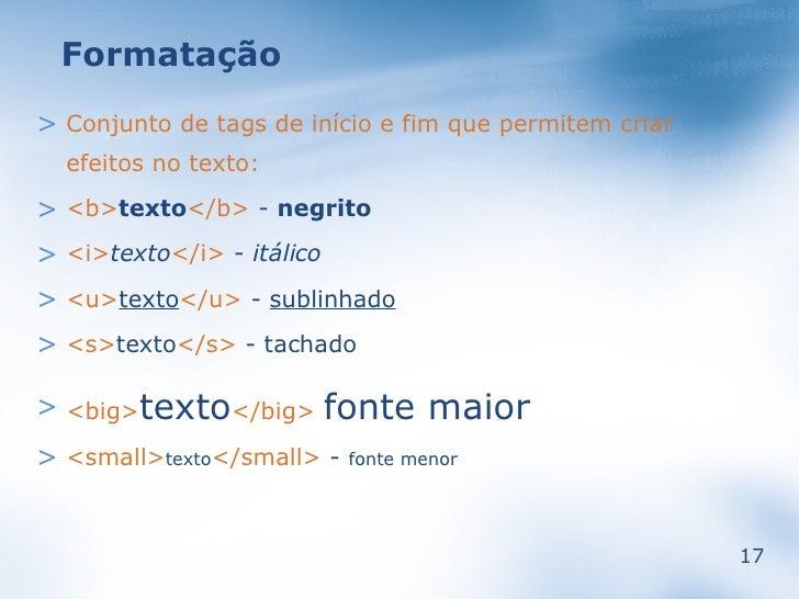 Formatação  > Conjunto de tags de início e fim que permitem criar   efeitos no texto: > <b>texto</b> - negrito > <i>texto<...