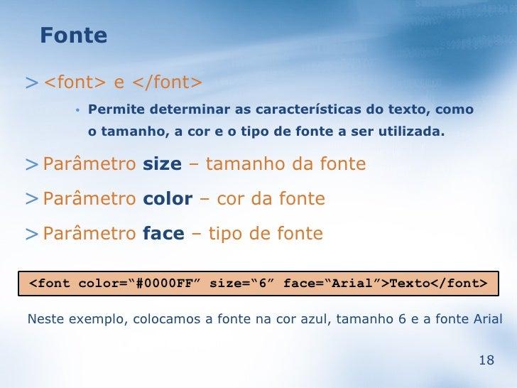 Fonte  > <font> e </font>            Permite determinar as características do texto, como        •             o tamanho, ...