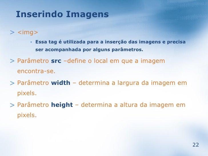 Inserindo Imagens  > <img>           Essa tag é utilizada para a inserção das imagens e precisa       •            ser aco...