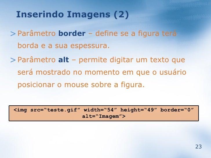 Inserindo Imagens (2)  > Parâmetro border – define se a figura terá   borda e a sua espessura. > Parâmetro alt – permite d...