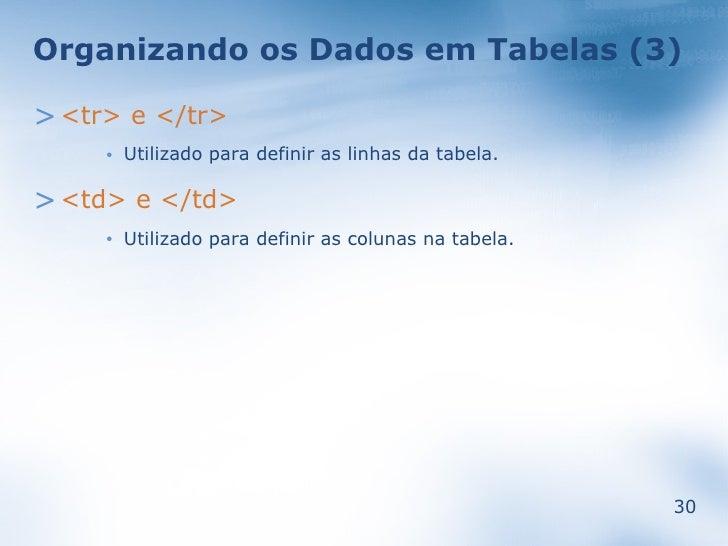 Organizando os Dados em Tabelas (3)  > <tr> e </tr>          Utilizado para definir as linhas da tabela.      •   > <td> e...