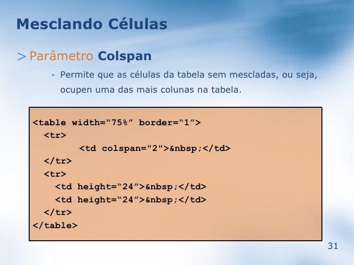 Mesclando Células  > Parâmetro Colspan          Permite que as células da tabela sem mescladas, ou seja,      •           ...
