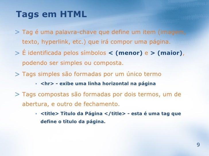 Tags em HTML > Tag é uma palavra-chave que define um item (imagem,   texto, hyperlink, etc.) que irá compor uma página.  >...