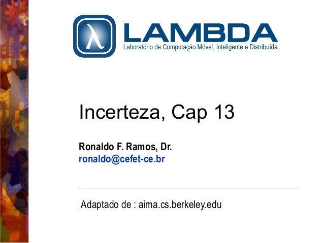Incerteza, Cap 13  Ronaldo F. Ramos, Dr.  ronaldo@cefet-ce.br  Adaptado de : aima.cs.berkeley.edu