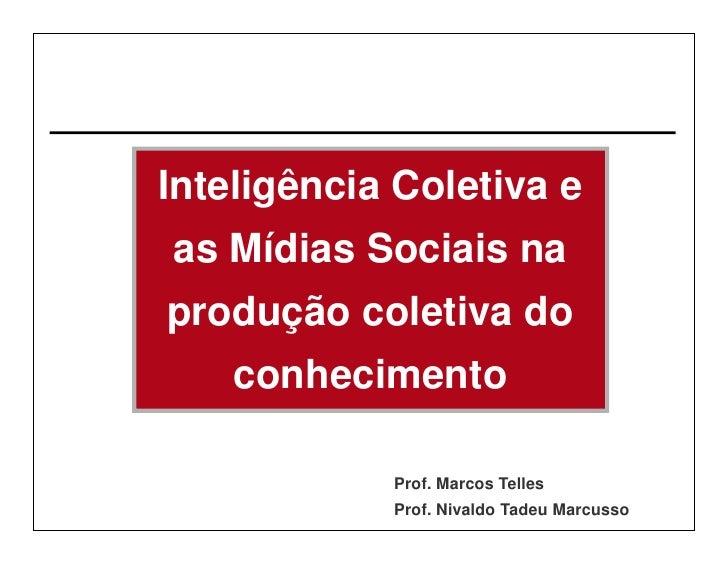 Inteligência Coletiva e as Mídias Sociais na produção coletiva do     conhecimento              Prof. Marcos Telles       ...