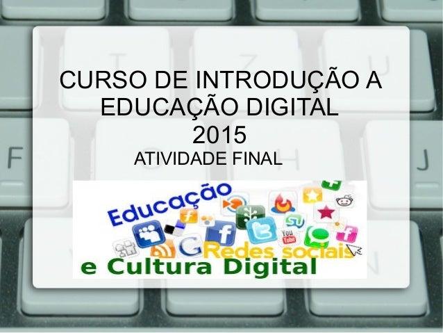 CURSO DE INTRODUÇÃO A EDUCAÇÃO DIGITAL 2015 ATIVIDADE FINAL