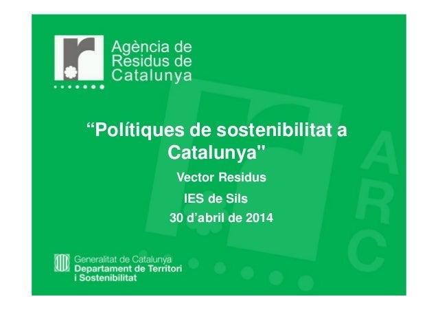 """""""Polítiques de sostenibilitat a Catalunya"""" Vector Residus 30 d'abril de 2014 IES de Sils"""