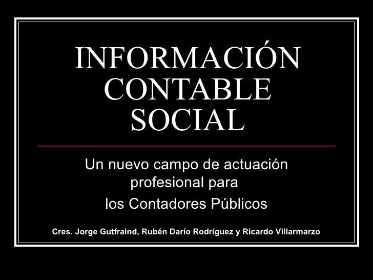 INFORMACIÓN CONTABLE SOCIAL Un nuevo campo de actuación profesional para  los Contadores Públicos Cres. Jorge Gutfraind, R...