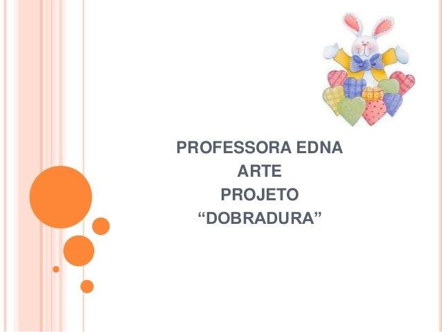 """PROFESSORA EDNA ARTE PROJETO """"DOBRADURA"""""""