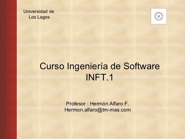 Profesor : Hermón Alfaro F.  Hermon.alfaro@tm-mas.com    Curso Ingeniería de Software INFT.1 Universidad de  Los Lagos