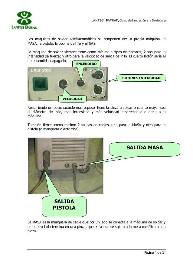 LANTEGI BATUAK, Curso de Iniciación a la Soldadura Página 4 de 14 Las máquinas de soldar semiautomáticas se componen de: l...