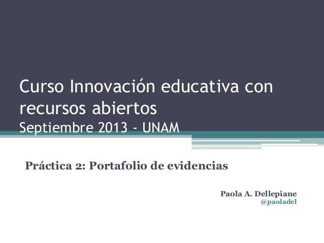 Curso Innovación educativa con recursos abiertos Septiembre 2013 - UNAM Práctica 2: Portafolio de evidencias Paola A. Dell...