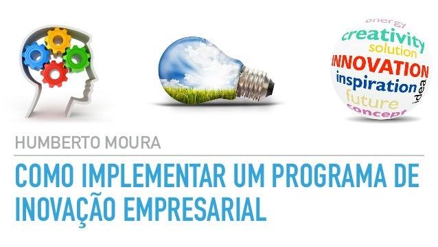 COMO IMPLEMENTAR UM PROGRAMA DE INOVAÇÃO EMPRESARIAL HUMBERTO MOURA