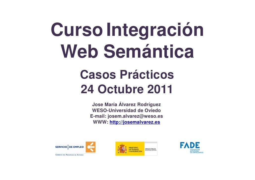 Curso Integración Web Semántica   Casos Prácticos   24 Octubre 2011     Jose María Álvarez Rodríguez     WESO-Universidad ...